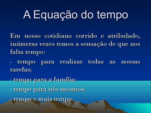 A Equação do tempoA Equação do tempo Em nosso cotidiano corrido e atribulado,Em nosso cotidiano corrido e atribulado, inúm...