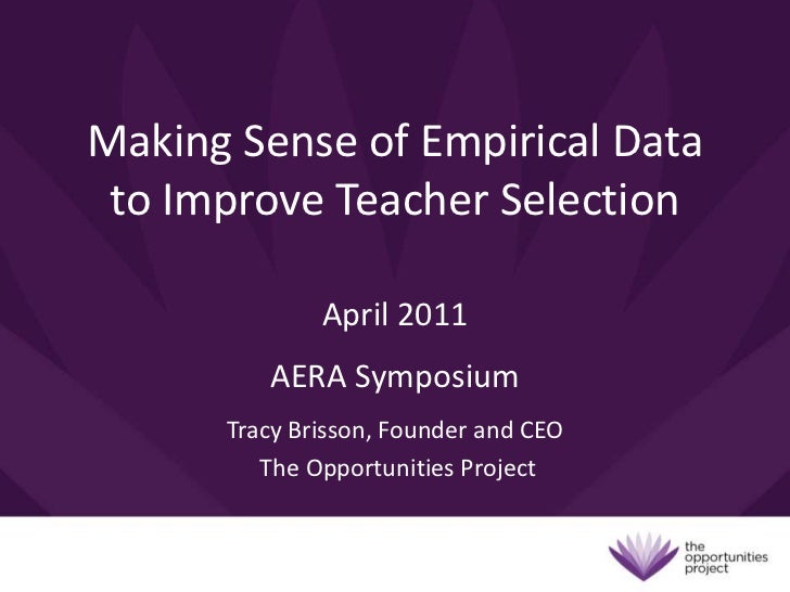 Making Sense of Empirical Data to Improve Teacher Selection<br />April 2011<br />AERA Symposium<br />Tracy Brisson, Founde...
