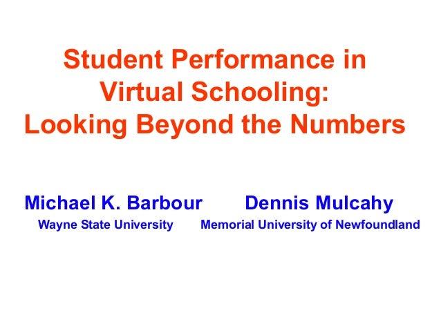 Student Performance in     Virtual Schooling:Looking Beyond the NumbersMichael K. Barbour              Dennis Mulcahy Wayn...