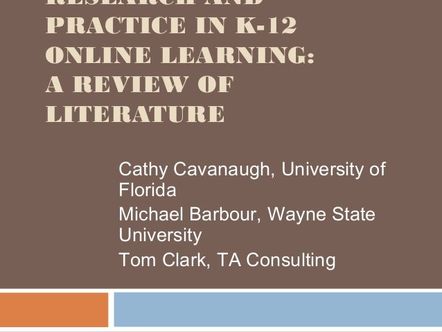 RESEARCH ANDPRACTICE IN K-12ONLINE LEARNING:A REVIEW OFLITERATURE    Cathy Cavanaugh, University of    Florida    Michael ...