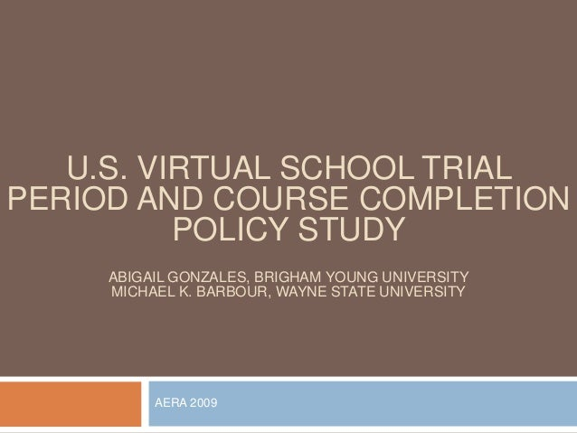 U.S. VIRTUAL SCHOOL TRIALPERIOD AND COURSE COMPLETION          POLICY STUDY     ABIGAIL GONZALES, BRIGHAM YOUNG UNIVERSITY...