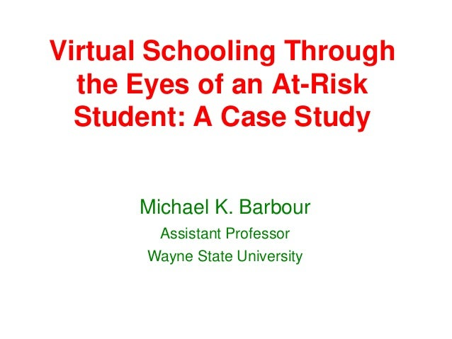 Virtual Schooling Through  the Eyes of an At-Risk  Student: A Case Study      Michael K. Barbour        Assistant Professo...