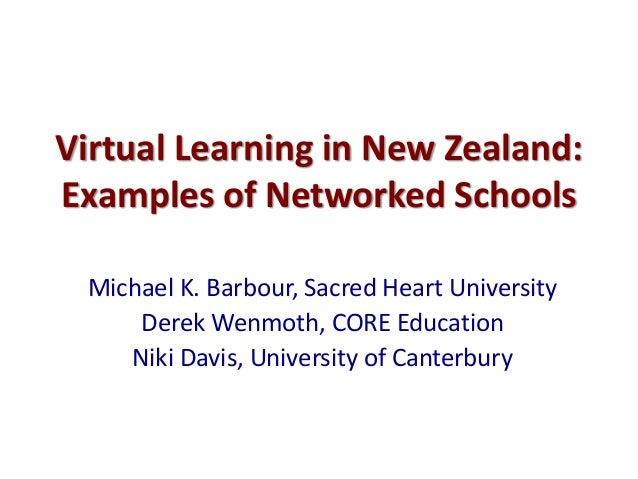 Virtual Learning in New Zealand: Examples of Networked Schools Michael K. Barbour, Sacred Heart University Derek Wenmoth, ...