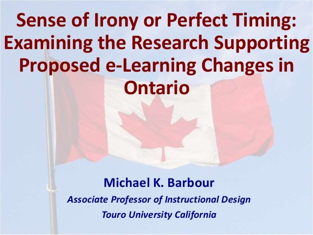 Sense of Irony or Perfect Timing: Examining the Research Supporting Proposed e-Learning Changes in Ontario Michael K. Barb...