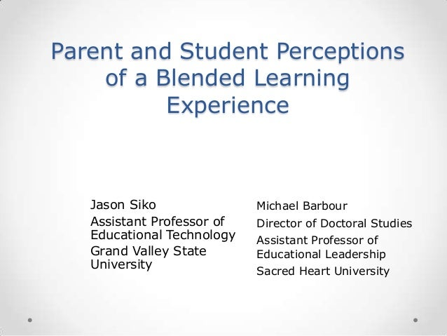 Parent and Student Perceptions of a Blended Learning Experience Jason Siko Assistant Professor of Educational Technology G...