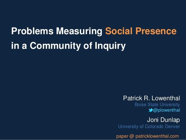 Problems Measuring Social Presencein a Community of InquiryPatrick R. LowenthalBoise State University@plowenthalJoni Dunla...