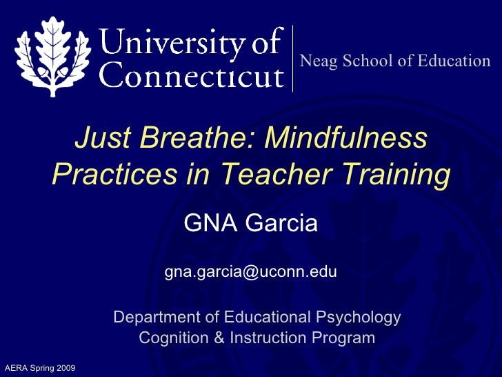 Neag School of Education Just Breathe: Mindfulness Practices in Teacher Training GNA Garcia [email_address] Department of ...