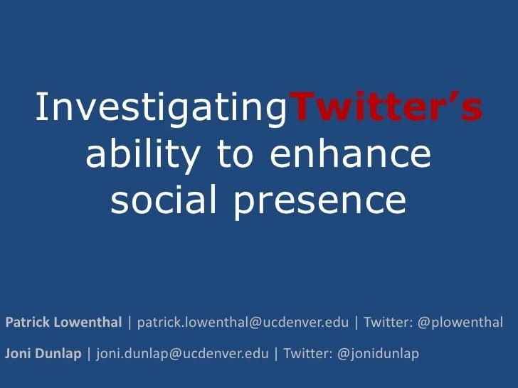 InvestigatingTwitter'sability to enhance social presence<br />Patrick Lowenthal | patrick.lowenthal@ucdenver.edu | Twitter...