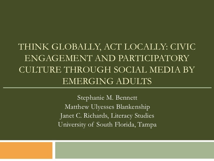 THINK GLOBALLY, ACT LOCALLY: CIVIC ENGAGEMENT AND PARTICIPATORYCULTURE THROUGH SOCIAL MEDIA BY        EMERGING ADULTS     ...