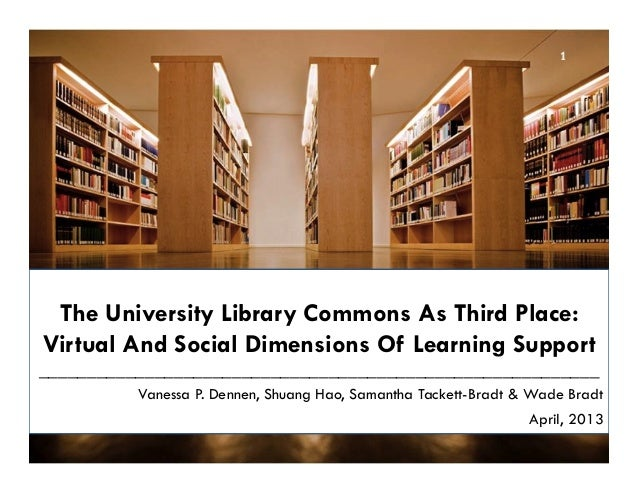 The University Library Commons As Third Place: Virtual And Social Dimensions Of Learning Support _________________________...