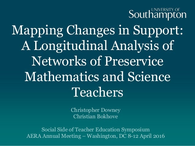 Mapping Changes in Support: A Longitudinal Analysis of Networks of Preservice Mathematics and Science Teachers Christopher...