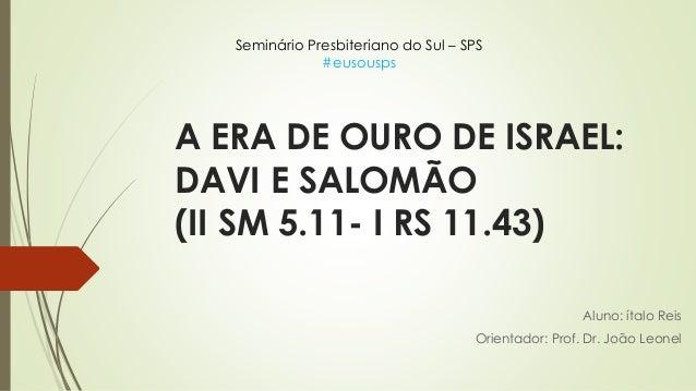 A ERA DE OURO DE ISRAEL: DAVI E SALOMÃO (II SM 5.11- I RS 11.43) Aluno: ítalo Reis Orientador: Prof. Dr. João Leonel Semin...