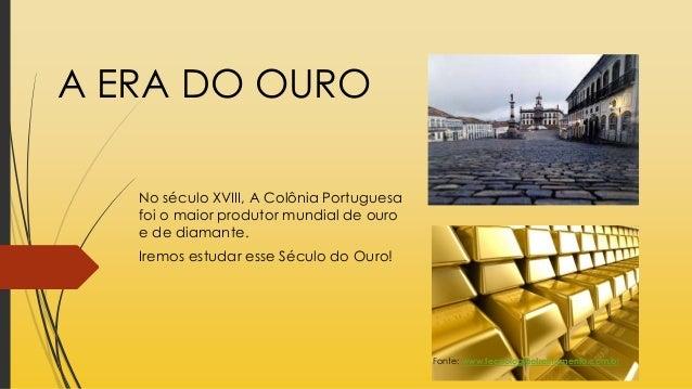 A ERA DO OURO No século XVIII, A Colônia Portuguesa foi o maior produtor mundial de ouro e de diamante. Iremos estudar ess...