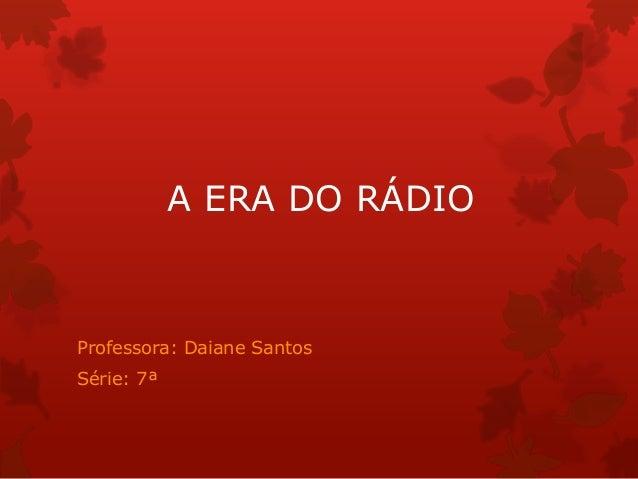 A ERA DO RÁDIOProfessora: Daiane SantosSérie: 7ª