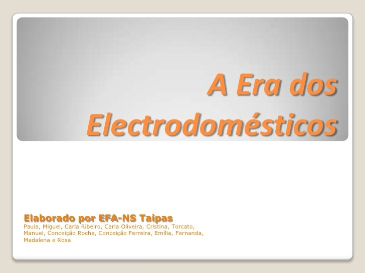 A Era dos Electrodomésticos <br />Elaborado por EFA-NS Taipas<br />Paula, Miguel, Carla Ribeiro, Carla Oliveira, Cristina,...