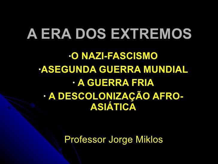 A ERA DOS EXTREMOS <ul><li>O NAZI-FASCISMO </li></ul><ul><li>ASEGUNDA GUERRA MUNDIAL </li></ul><ul><li>A GUERRA FRIA </li>...