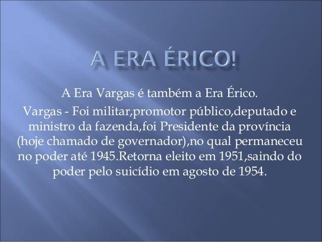 A Era Vargas é também a Era Érico.Vargas - Foi militar,promotor público,deputado eministro da fazenda,foi Presidente da pr...