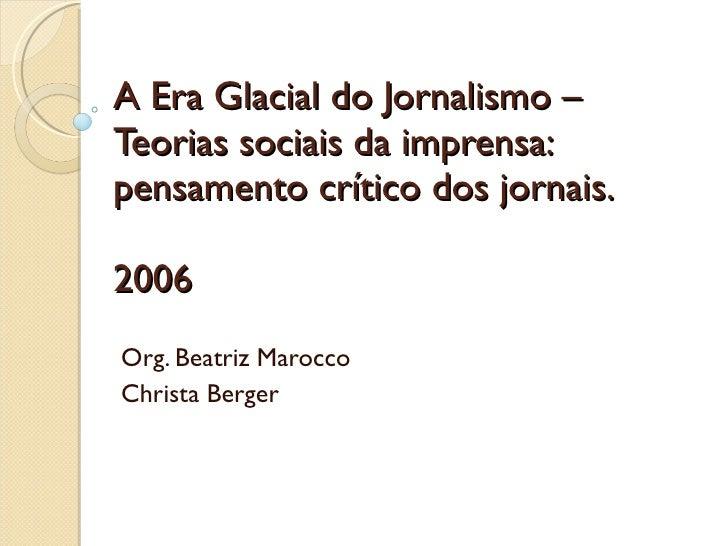 A Era Glacial do Jornalismo – Teorias sociais da imprensa: pensamento crítico dos jornais. 2006 Org. Beatriz Marocco Chris...