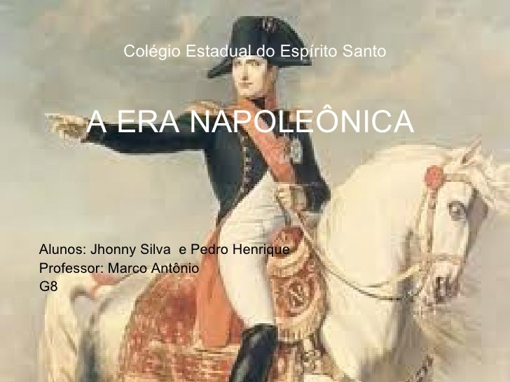 Colégio Estadual do Espírito Santo A ERA NAPOLEÔNICA   Alunos: Jhonny Silva  e Pedro Henrique Professor: Marco Antônio G8