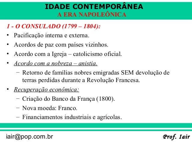 IDADE CONTEMPORÂNEA                  A ERA NAPOLEÔNICA1 - O CONSULADO (1799 – 1804):• Pacificação interna e externa.• Acor...