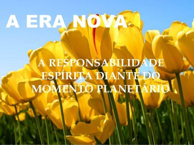 A ERA NOVA ss A RESPONSABILIDADE ESPÍRITA DIANTE DO MOMENTO PLANETÁRIO
