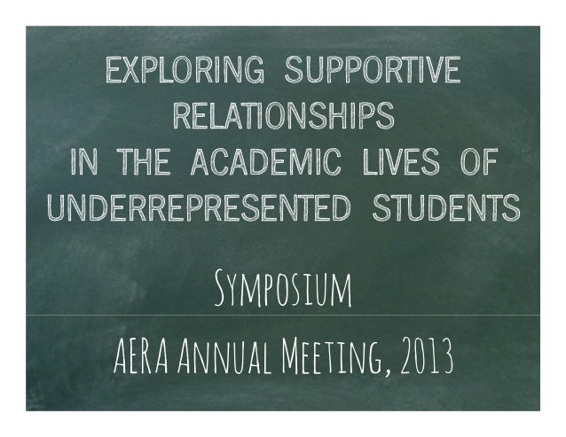 EXPLORING SUPPORTIVERELATIONSHIPSIN THE ACADEMIC LIVES OFUNDERREPRESENTED STUDENTSSymposiumAERAAnnualMeeting,2013
