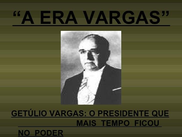 """"""" A ERA VARGAS"""" <ul><li>GETÚLIO VARGAS: O PRESIDENTE QUE  MAIS  TEMPO  FICOU  NO  PODER </li></ul>"""