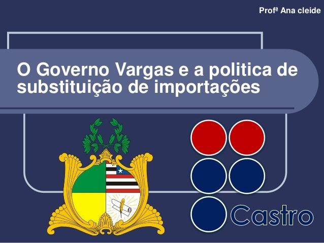 Profª Ana cleide O Governo Vargas e a politica de substituição de importações