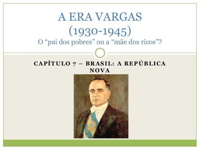 """A ERA VARGAS  (1930-1945)  O """"pai dos pobres"""" ou a """"mãe dos ricos""""?  CAPÍTULO 7 – BRASIL: A REPÚBLICA  NOVA"""