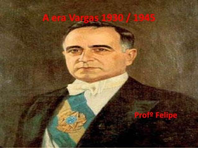 A era Vargas 1930 / 1945 Profº Felipe