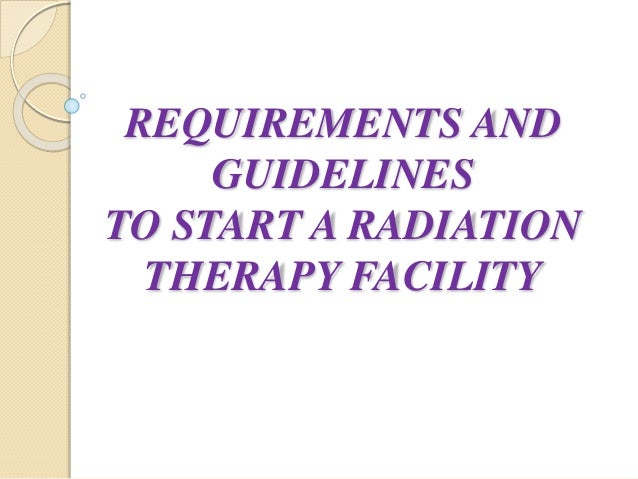 REQUIREMENTS AND GUIDELINES TO START A RADIATION THERAPY FACILITY