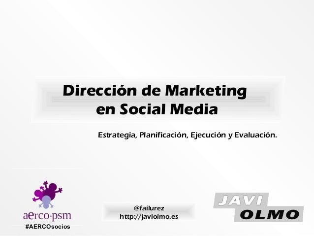 Dirección de Marketing en Social Media #AERCOsocios @failurez http://javiolmo.es Estrategia, Planificación, Ejecución y Ev...