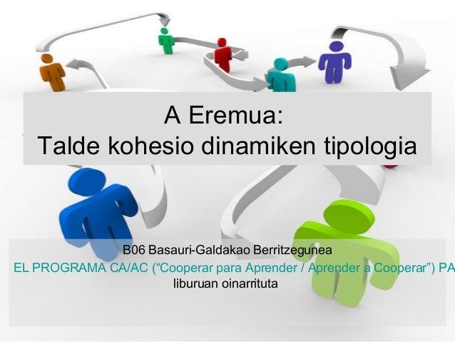 """A Eremua:   Talde kohesio dinamiken tipologia             B06 Basauri-Galdakao BerritzeguneaEL PROGRAMA CA/AC (""""Cooperar p..."""
