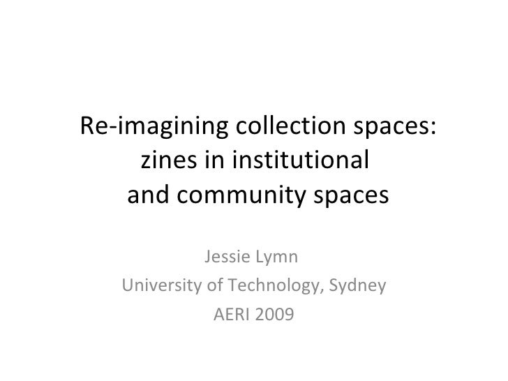 Re-imagining collection spaces: zines in institutional  and community spaces Jessie Lymn  University of Technology, Sydney...
