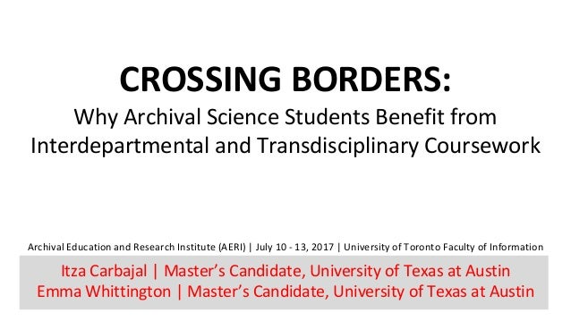 CROSSING	BORDERS:	 Why	Archival	Science	Students	Benefit	from	 Interdepartmental	and	Transdisciplinary	Coursework Archival...