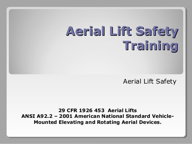 Aerial Lift SafetyAerial Lift Safety TrainingTraining Aerial Lift Safety 29 CFR 1926 453 Aerial Lifts ANSI A92.2 – 2001 Am...