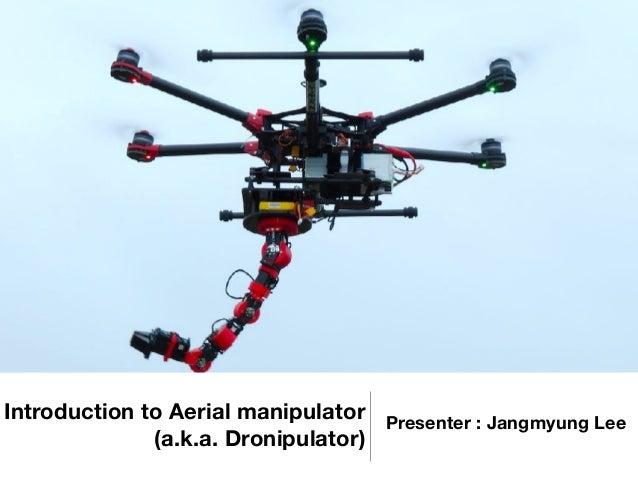 Introduction to Aerial manipulator (a.k.a. Dronipulator) Presenter : Jangmyung Lee