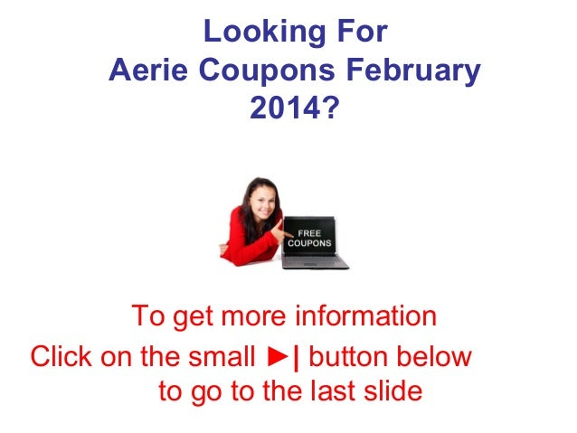 Looking For Aerie Coupons February 2014?  To get more information Click on the small ►| button below to go to the last sli...