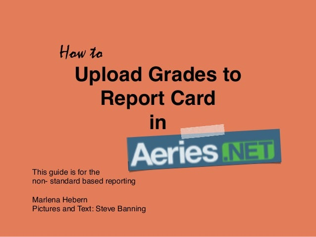 How to  Upload Grades to !  Report Card !  in  This guide is for the !  non- standard based reporting!  !  Marlena Hebern ...