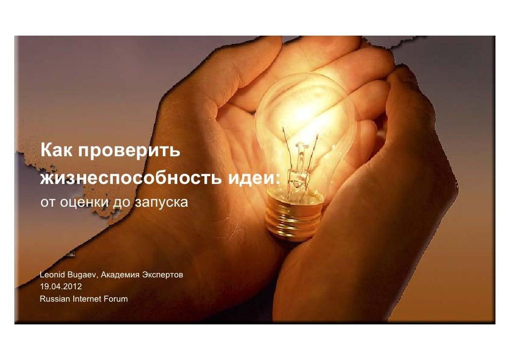 Как проверитьжизнеспособность идеи:от оценки до запускаLeonid Bugaev, Академия Экспертов19.04.2012Russian Internet Forum