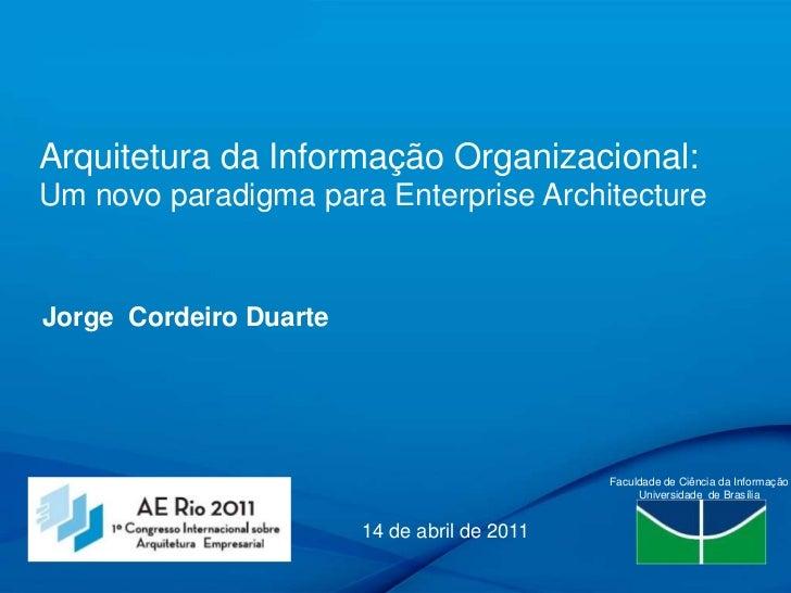 Arquitetura da Informação Organizacional: Um novo paradigma para Enterprise Architecture<br />Jorge  Cordeiro Duarte<br />...