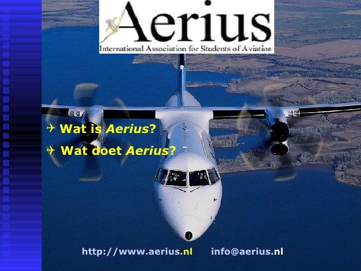 <ul><li>Wat is  Aerius ? </li></ul><ul><li>Wat doet  Aerius ? </li></ul>http://www. aerius . nl   info@ aerius . nl