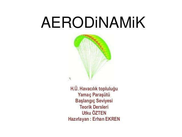 AERODiNAMiK  H.Ü. Havacılık topluluğu Yamaç Paraşütü Başlangıç Seviyesi Teorik Dersleri Utku ÖZTEN Hazırlayan : Erhan EKRE...