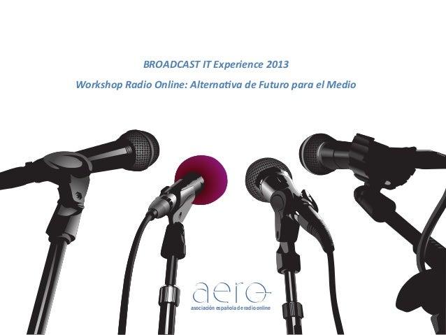 BROADCAST)IT)Experience)2013) Workshop)Radio)Online:)AlternaAva)de)Futuro)para)el)Medio)  asociación española de radio onl...