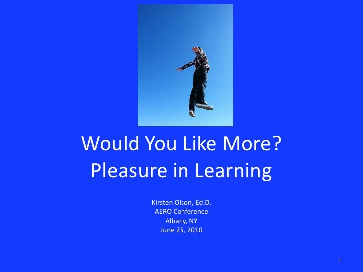 Would You Like More?Pleasure in Learning<br />Kirsten Olson, Ed.D.<br />AERO Conference<br />Albany, NY<br />June 25, 2010...