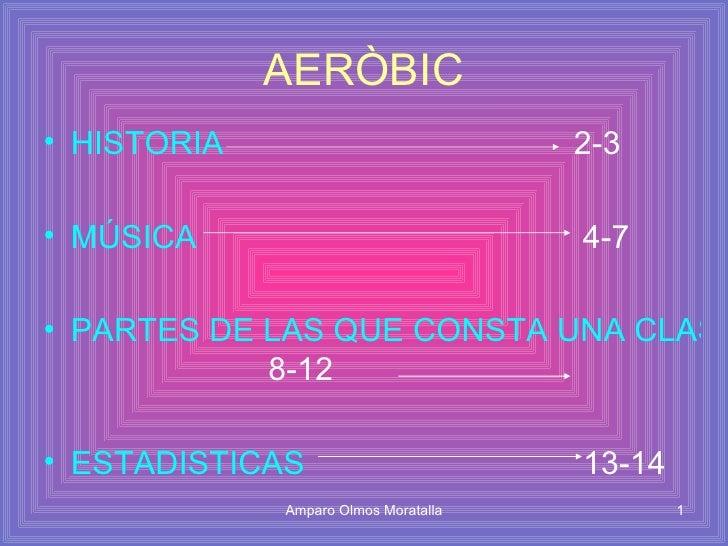 AERÒBIC <ul><li>HISTORIA   2-3 </li></ul><ul><li>MÚSICA   4-7 </li></ul><ul><li>PARTES DE LAS QUE CONSTA UNA CLASE DE AERO...