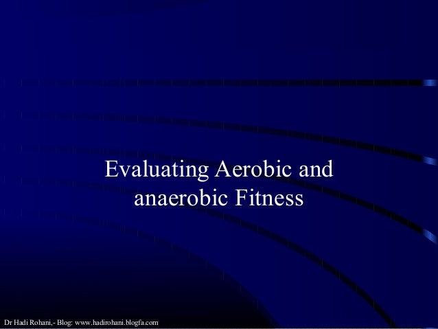 Dr Hadi Rohani,- Blog: www.hadirohani.blogfa.com Evaluating Aerobic and anaerobic Fitness