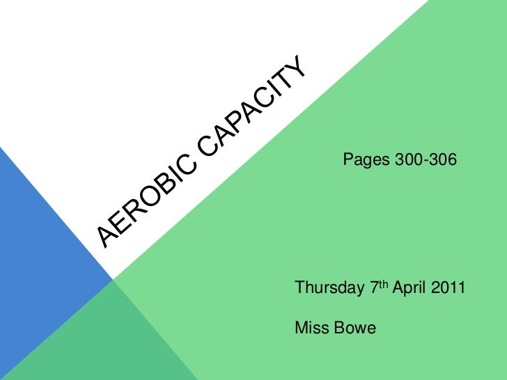 Aerobic capacity<br />Pages 300-306<br />Thursday 7th April 2011<br />Miss Bowe<br />