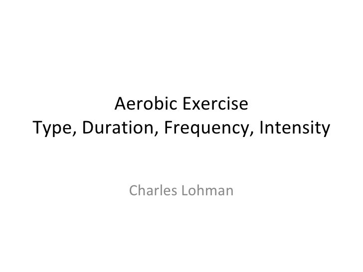 Aerobic Exercise Type, Duration, Frequency, Intensity Charles Lohman