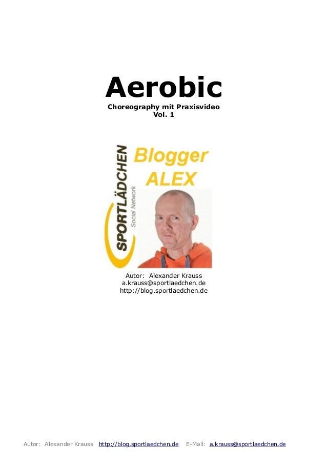 AerobicChoreography mit Praxisvideo Vol. 1 Autor: Alexander Krauss a.krauss@sportlaedchen.de http://blog.sportlaedchen.de ...
